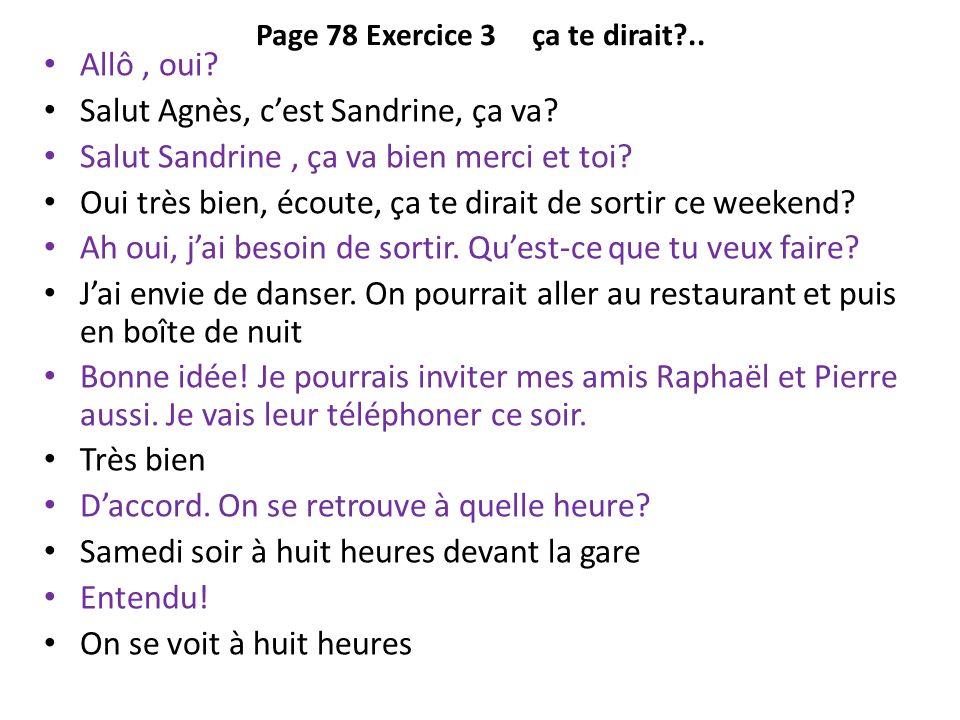 Page 78 Exercice 3 ça te dirait?.. Allô, oui? Salut Agnès, cest Sandrine, ça va? Salut Sandrine, ça va bien merci et toi? Oui très bien, écoute, ça te
