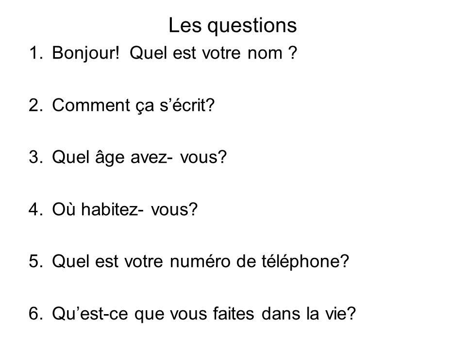Les questions 1.Bonjour! Quel est votre nom ? 2.Comment ça sécrit? 3.Quel âge avez- vous? 4.Où habitez- vous? 5.Quel est votre numéro de téléphone? 6.