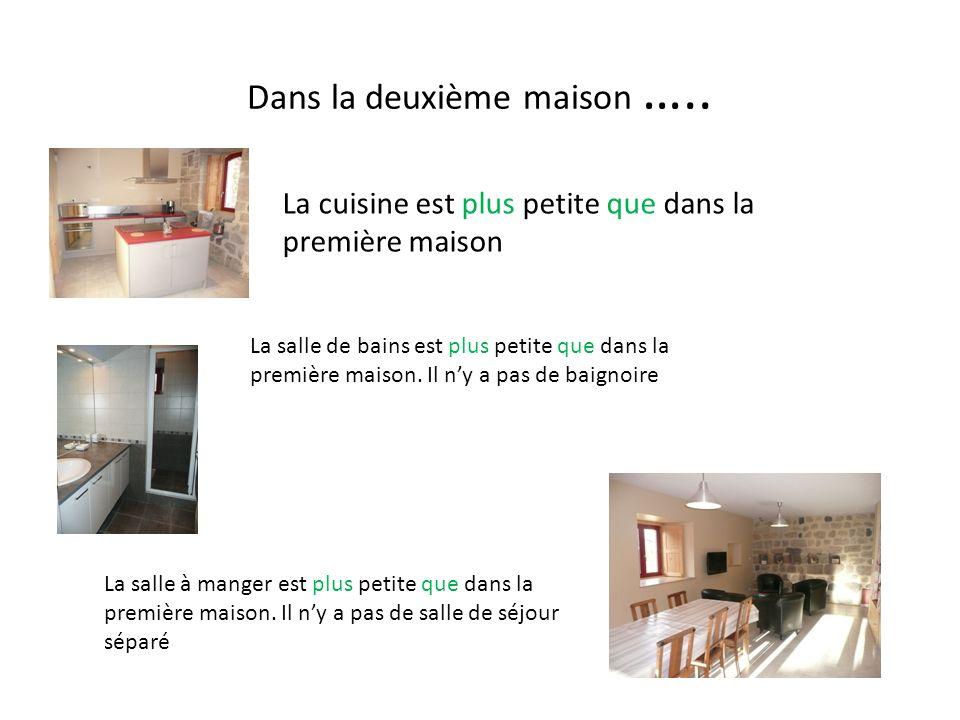 Dans la deuxième maison ….. La cuisine est plus petite que dans la première maison La salle de bains est plus petite que dans la première maison. Il n