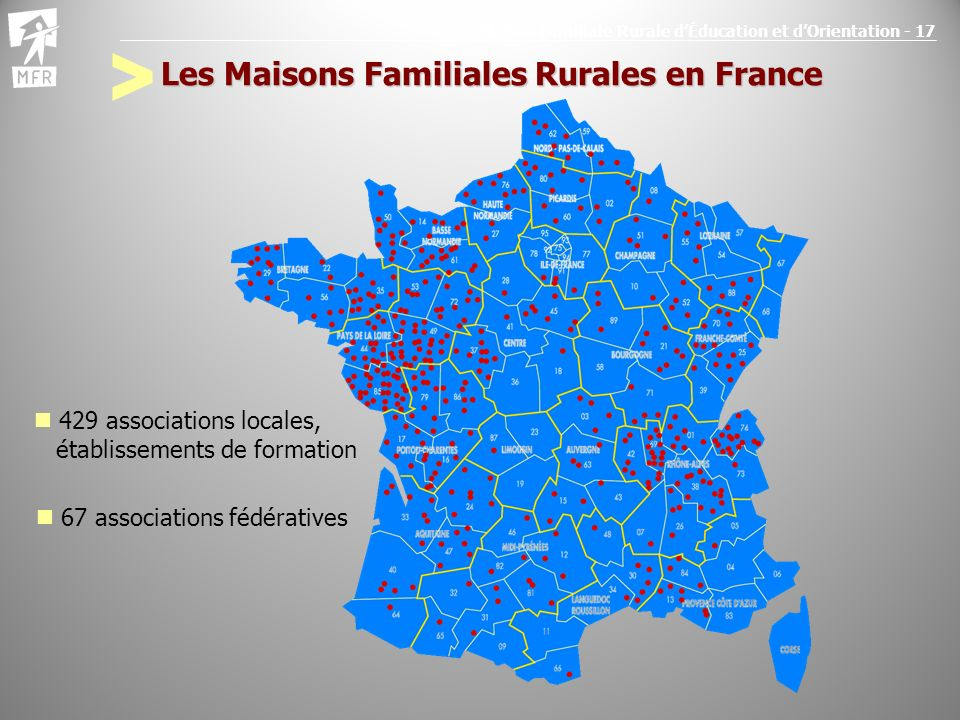 Maison Familiale Rurale dÉducation et dOrientation - 17 Les Maisons Familiales Rurales en France 429 associations locales, établissements de formation 67 associations fédératives