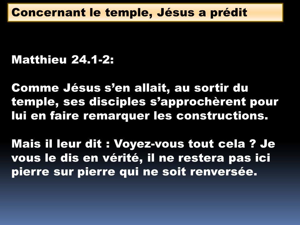 Concernant le temple, Jésus a prédit Matthieu 24.1-2: Comme Jésus sen allait, au sortir du temple, ses disciples sapprochèrent pour lui en faire remarquer les constructions.