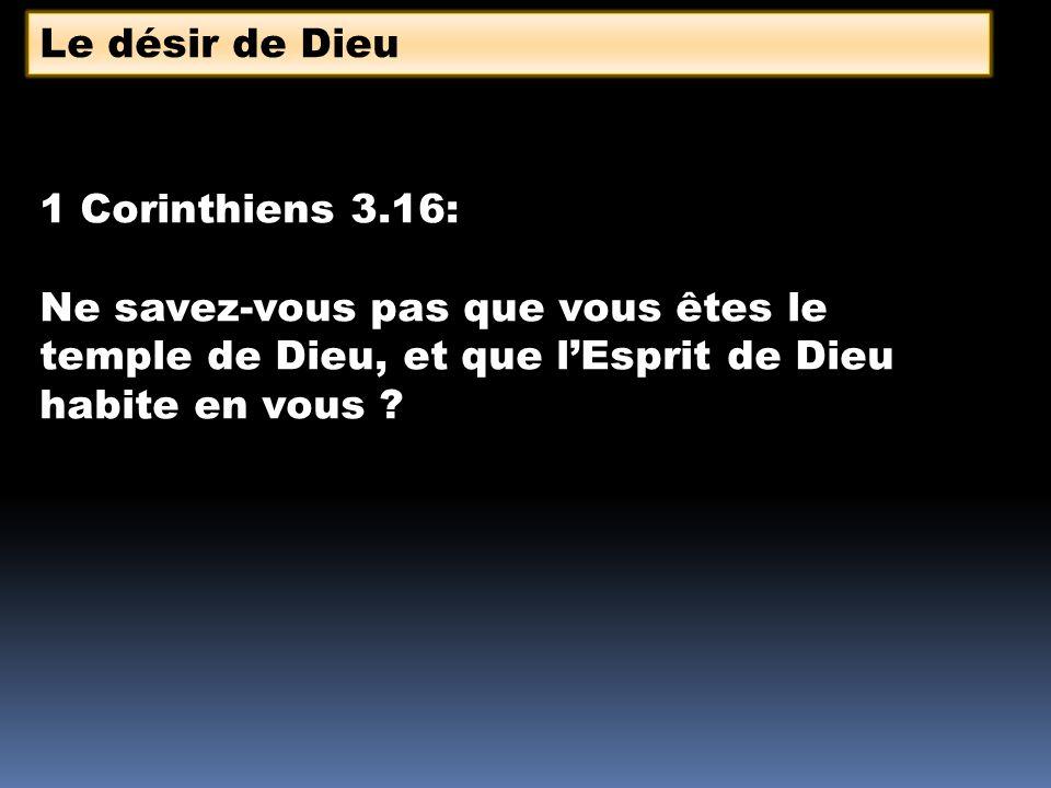 Le désir de Dieu 1 Corinthiens 3.16: Ne savez-vous pas que vous êtes le temple de Dieu, et que lEsprit de Dieu habite en vous