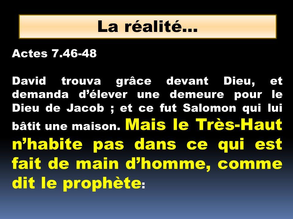 La réalité… Actes 7.46-48 David trouva grâce devant Dieu, et demanda délever une demeure pour le Dieu de Jacob ; et ce fut Salomon qui lui bâtit une maison.