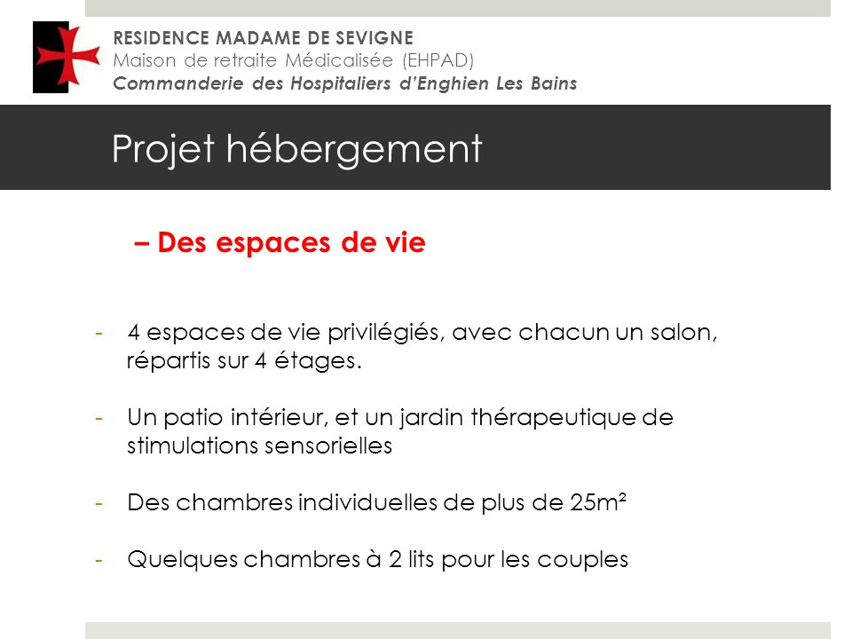 Projet hébergement RESIDENCE MADAME DE SEVIGNE Maison de retraite Médicalisée (EHPAD) Commanderie des Hospitaliers dEnghien Les Bains – Des espaces de vie -4 espaces de vie privilégiés, avec chacun un salon, répartis sur 4 étages.