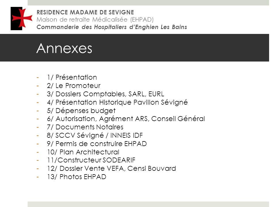 Annexes RESIDENCE MADAME DE SEVIGNE Maison de retraite Médicalisée (EHPAD) Commanderie des Hospitaliers dEnghien Les Bains -1/ Présentation -2/ Le Promoteur -3/ Dossiers Comptables, SARL, EURL -4/ Présentation Historique Pavillon Sévigné -5/ Dépenses budget -6/ Autorisation, Agrément ARS, Conseil Général -7/ Documents Notaires -8/ SCCV Sévigné / INNEIS IDF -9/ Permis de construire EHPAD -10/ Plan Architectural -11/Constructeur SODEARIF -12/ Dossier Vente VEFA, Censi Bouvard -13/ Photos EHPAD