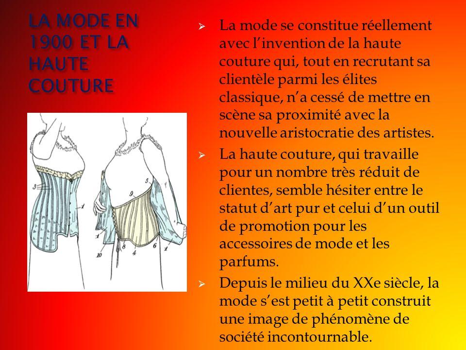 LA MODE EN 1900 ET LA HAUTE COUTURE La mode se constitue réellement avec linvention de la haute couture qui, tout en recrutant sa clientèle parmi les