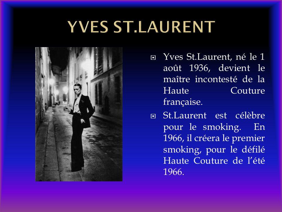 Yves St.Laurent, né le 1 août 1936, devient le maître incontesté de la Haute Couture française. St.Laurent est célèbre pour le smoking. En 1966, il cr