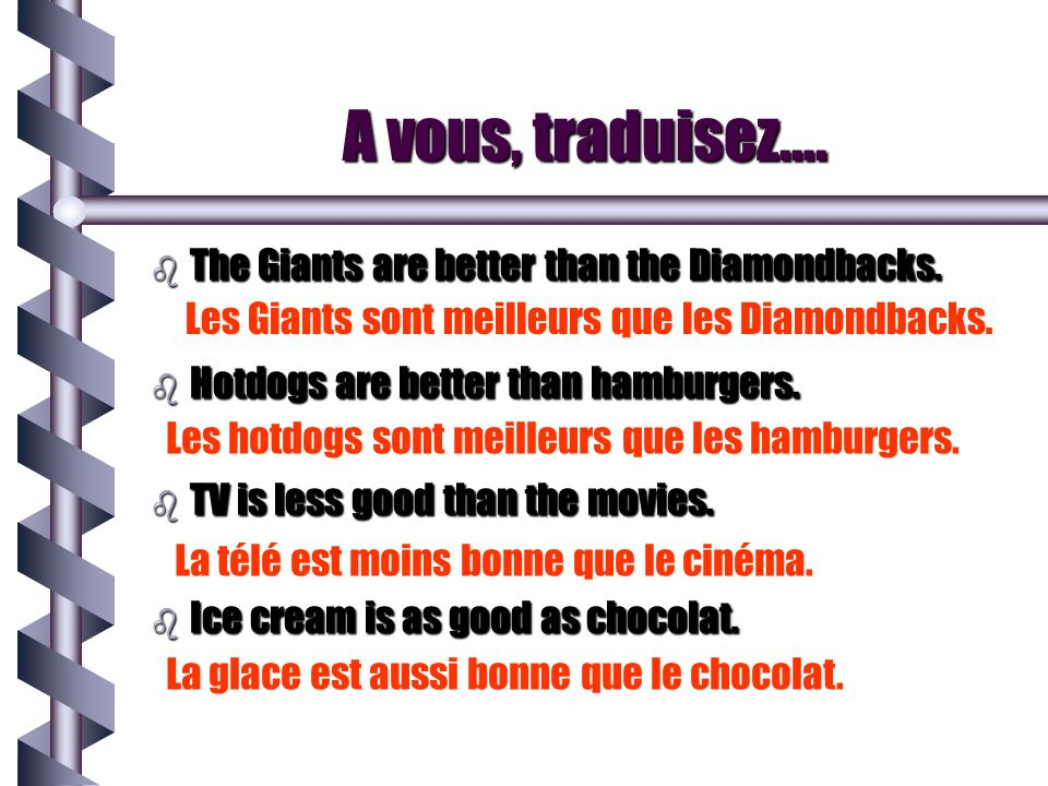 A vous, traduisez…. b The Giants are better than the Diamondbacks. b Hotdogs are better than hamburgers. b TV is less good than the movies. b Ice crea
