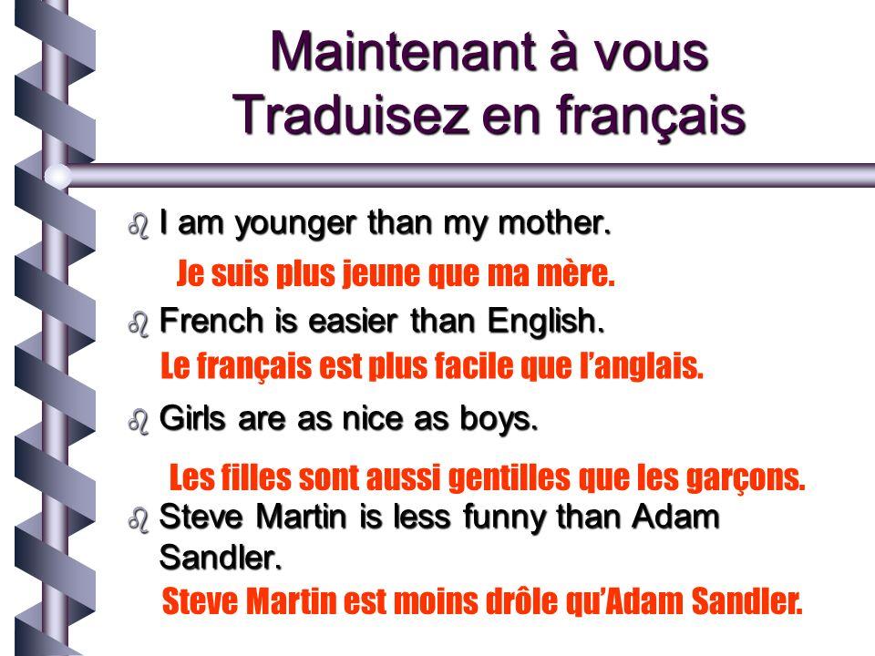Maintenant à vous Traduisez en français I am younger than my mother.