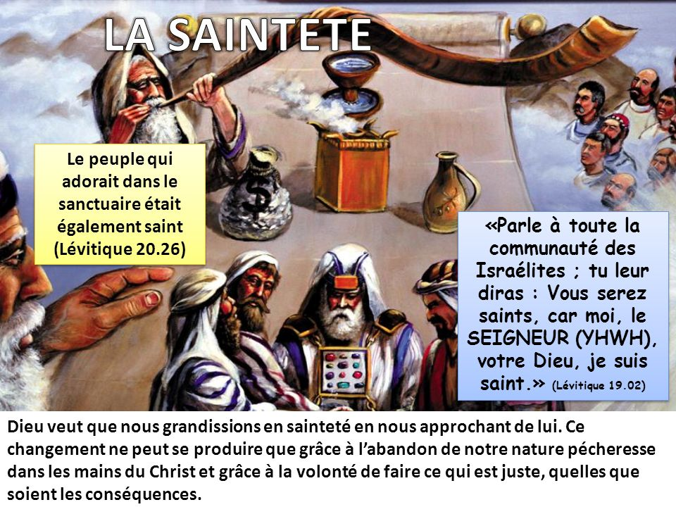 «Parle à toute la communauté des Israélites ; tu leur diras : Vous serez saints, car moi, le SEIGNEUR (YHWH), votre Dieu, je suis saint.» (Lévitique 1