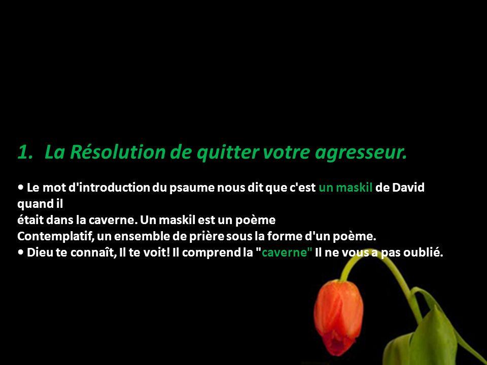 1.La Résolution de quitter votre agresseur. Le mot d'introduction du psaume nous dit que c'est un maskil de David quand il était dans la caverne. Un m