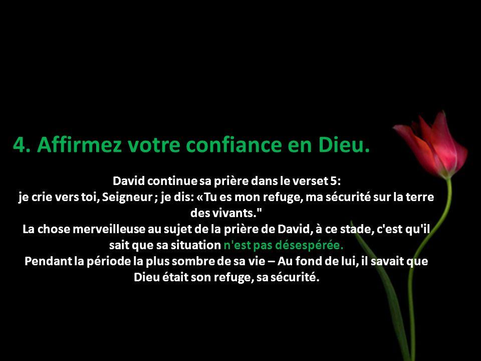 4. Affirmez votre confiance en Dieu. David continue sa prière dans le verset 5: je crie vers toi, Seigneur ; je dis: «Tu es mon refuge, ma sécurité su