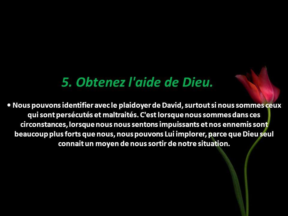 5. Obtenez l'aide de Dieu. Nous pouvons identifier avec le plaidoyer de David, surtout si nous sommes ceux qui sont persécutés et maltraités. C'est lo
