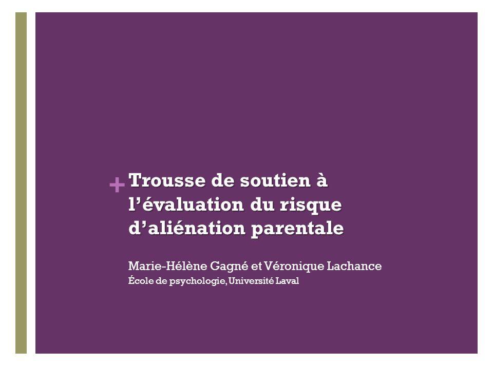+ Trousse de soutien à lévaluation du risque daliénation parentale Marie-Hélène Gagné et Véronique Lachance École de psychologie, Université Laval