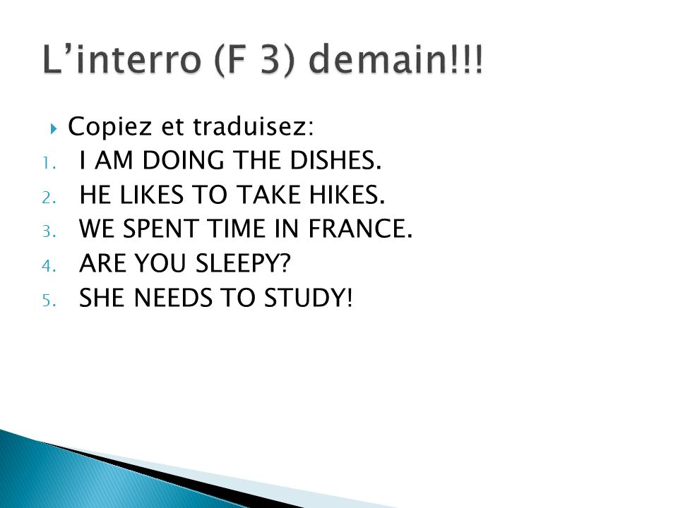 Copiez et traduisez: 1. I AM DOING THE DISHES. 2. HE LIKES TO TAKE HIKES. 3. WE SPENT TIME IN FRANCE. 4. ARE YOU SLEEPY? 5. SHE NEEDS TO STUDY!