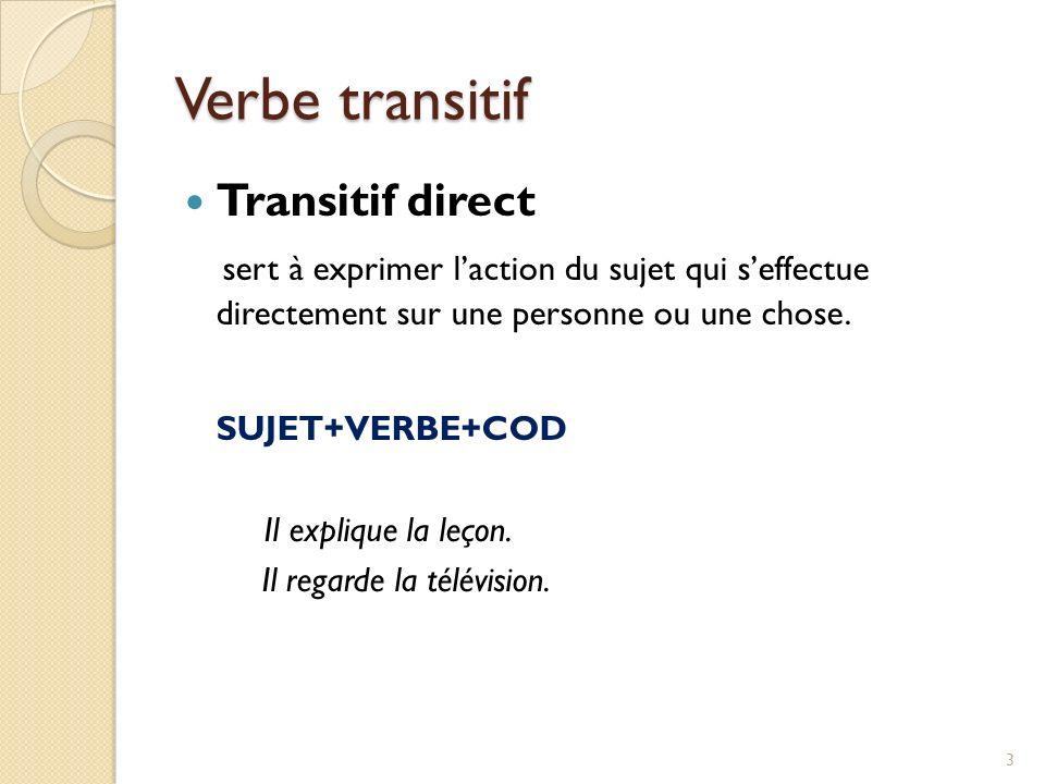 Verbe transitif Transitif direct sert à exprimer laction du sujet qui seffectue directement sur une personne ou une chose. SUJET+VERBE+COD Il explique