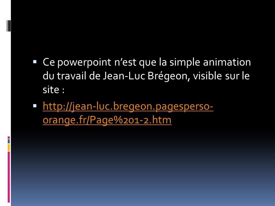 Ce powerpoint nest que la simple animation du travail de Jean-Luc Brégeon, visible sur le site : http://jean-luc.bregeon.pagesperso- orange.fr/Page%201-2.htm http://jean-luc.bregeon.pagesperso- orange.fr/Page%201-2.htm