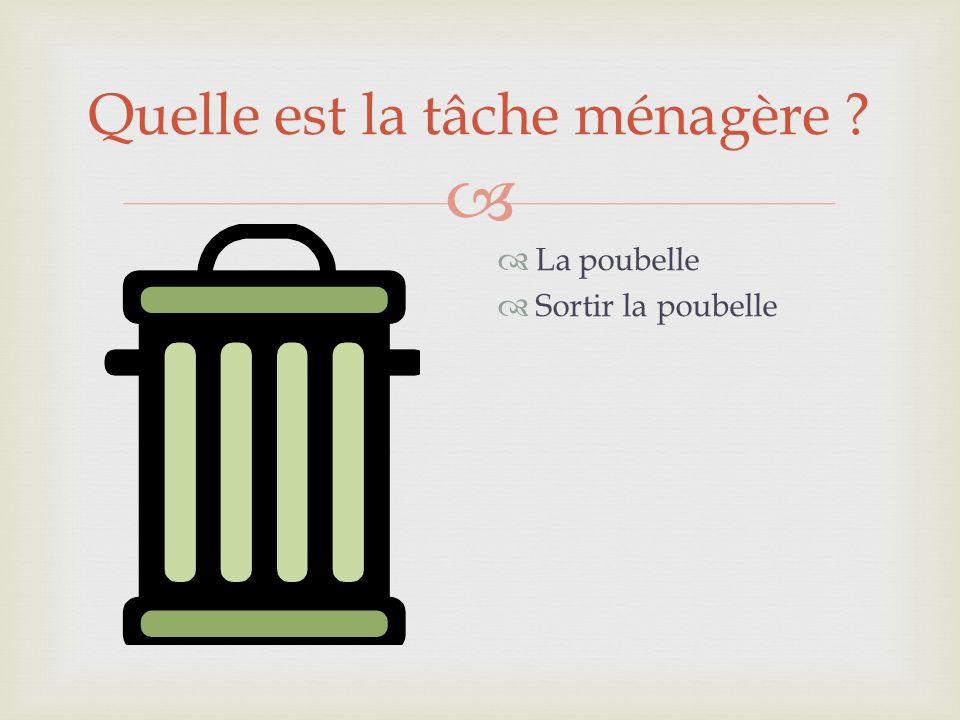 Quelle est la tâche ménagère ? La poubelle Sortir la poubelle
