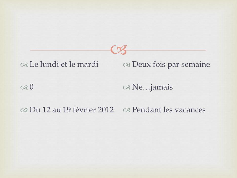 Le lundi et le mardi 0 Du 12 au 19 février 2012 Deux fois par semaine Ne…jamais Pendant les vacances