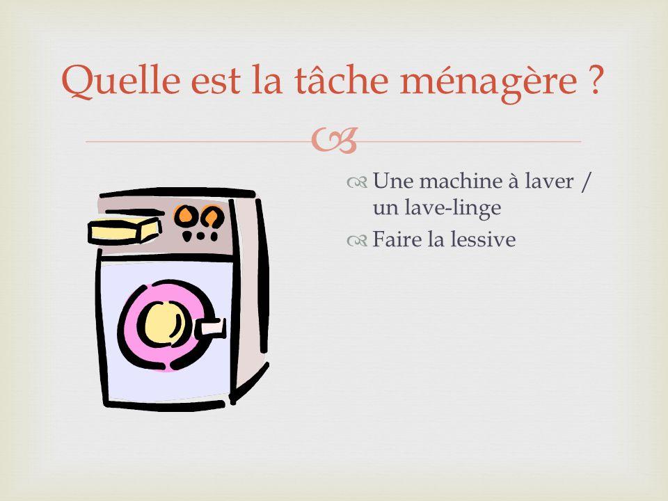 Quelle est la tâche ménagère ? Une machine à laver / un lave-linge Faire la lessive