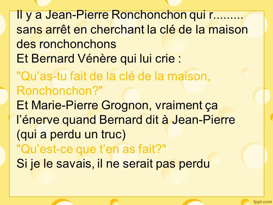 Il y a Jean-Pierre Ronchonchon qui r......... sans arrêt en cherchant la clé de la maison des ronchonchons Et Bernard Vénère qui lui crie :