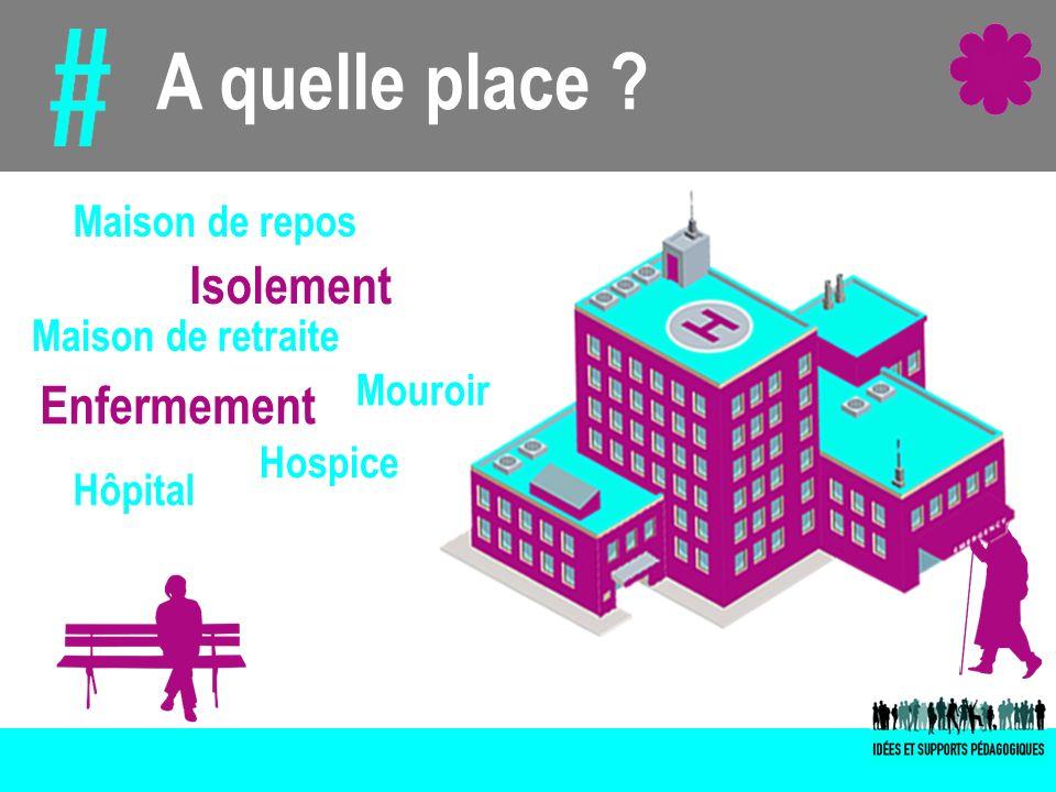 A quelle place ? Isolement Enfermement Maison de retraite Hôpital Hospice Mouroir Maison de repos
