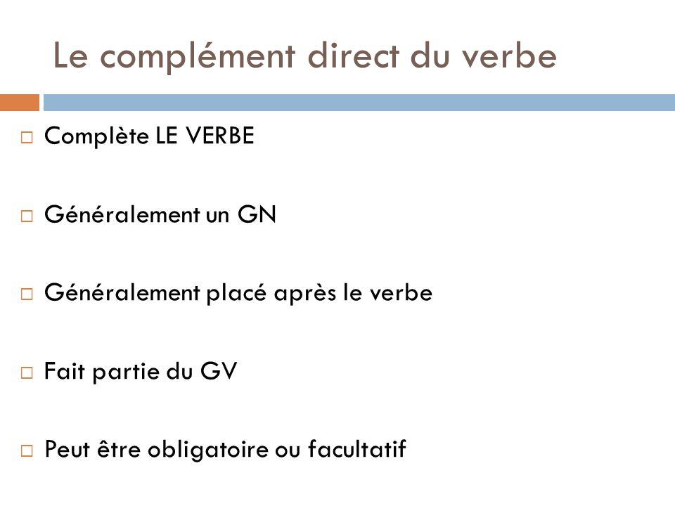 Le complément direct du verbe Complète LE VERBE Généralement un GN Généralement placé après le verbe Fait partie du GV Peut être obligatoire ou facult