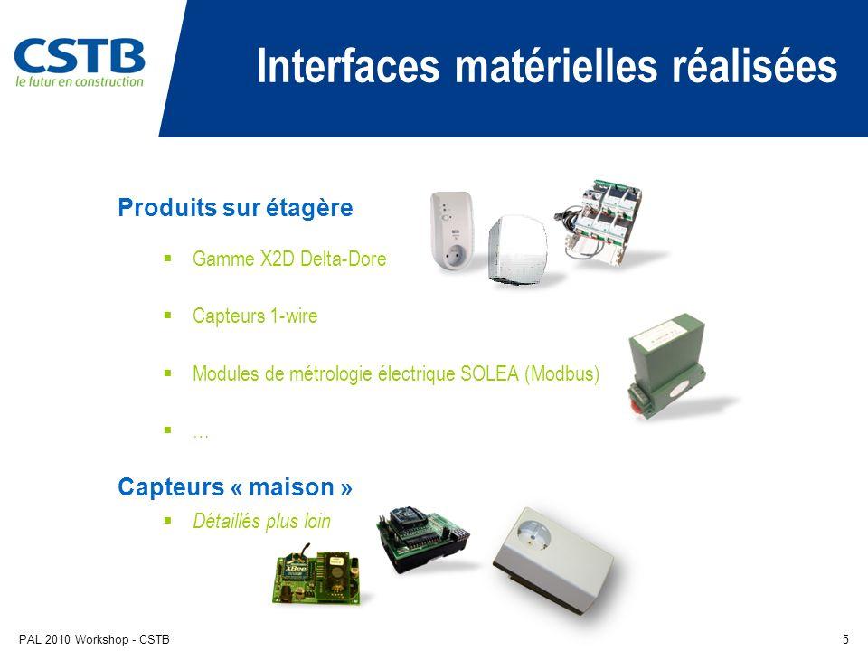 PAL 2010 Workshop - CSTB5 Interfaces matérielles réalisées Produits sur étagère Gamme X2D Delta-Dore Capteurs 1-wire Modules de métrologie électrique SOLEA (Modbus) … Capteurs « maison » Détaillés plus loin