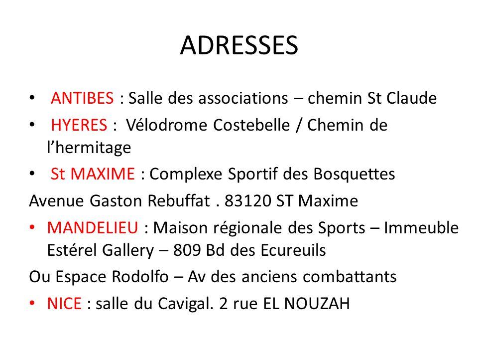 ADRESSES ANTIBES : Salle des associations – chemin St Claude HYERES : Vélodrome Costebelle / Chemin de lhermitage St MAXIME : Complexe Sportif des Bosquettes Avenue Gaston Rebuffat.