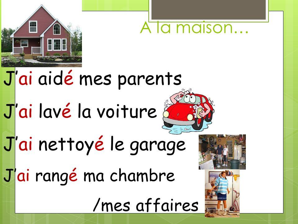 A la maison… Jai aidé mes parents Jai lavé la voiture Jai nettoyé le garage Jai rangé ma chambre /mes affaires