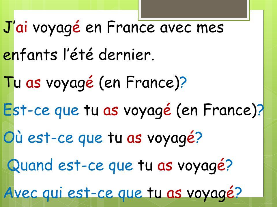 Jai voyagé en France avec mes enfants lété dernier. Tu as voyagé (en France)? Est-ce que tu as voyagé (en France)? Où est-ce que tu as voyagé? Quand e