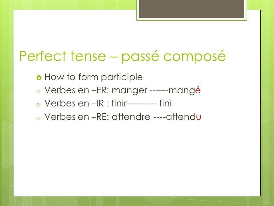 Perfect tense – passé composé How to form participle o Verbes en –ER: manger ------mangé o Verbes en –IR : finir---------- fini o Verbes en –RE: atten