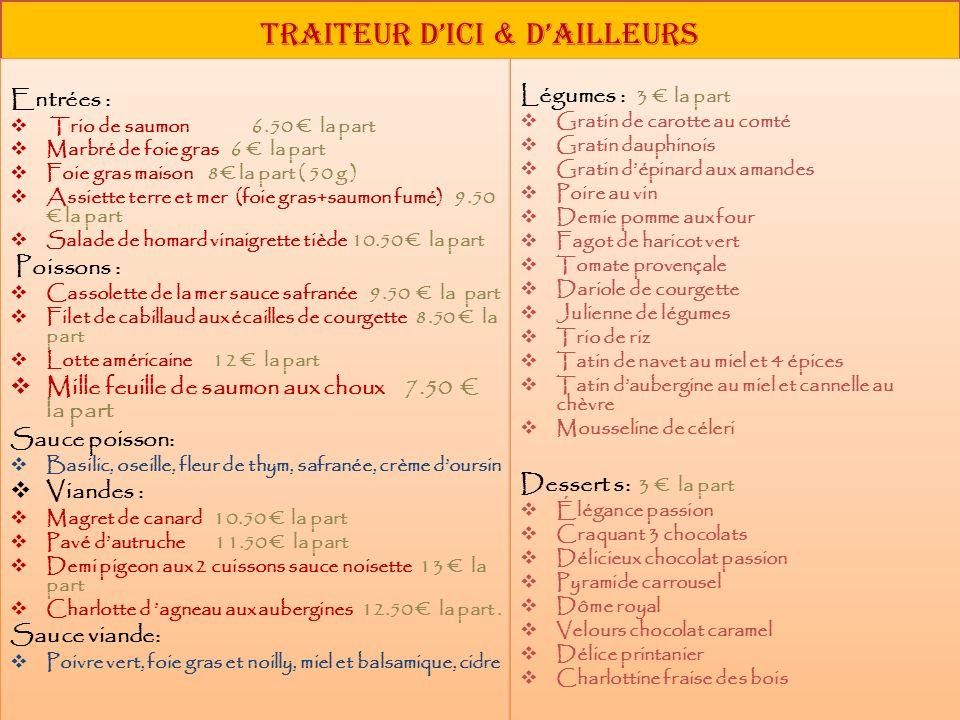 Traiteur dici & dailleurs Entrées : Trio de saumon 6.50 la part Marbré de foie gras 6 la part Foie gras maison 8 la part ( 50 g ) Assiette terre et me