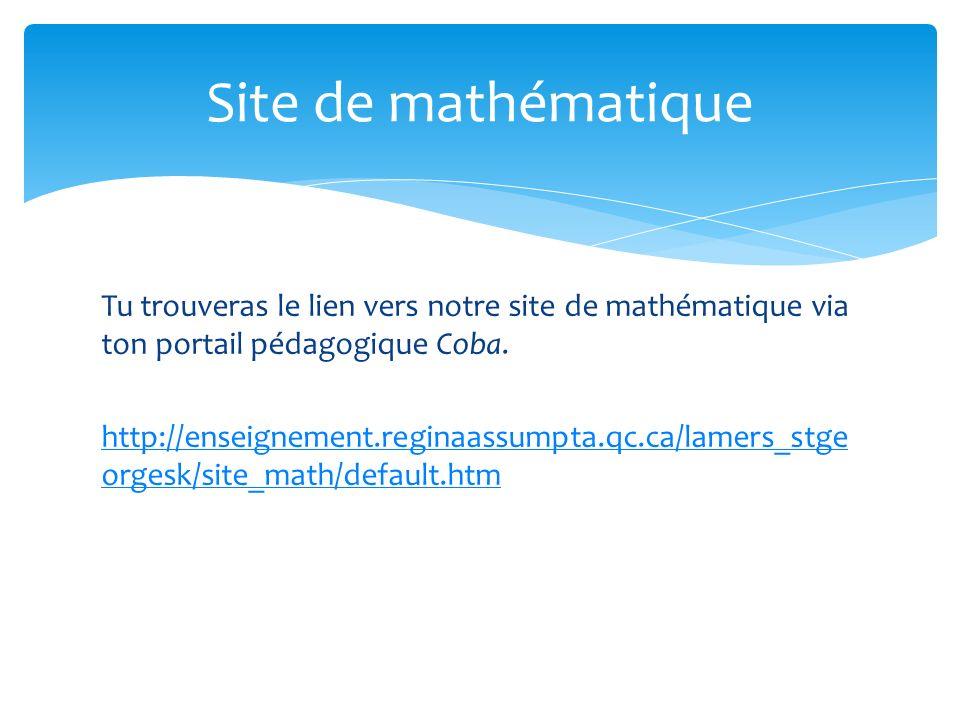 Tu trouveras le lien vers notre site de mathématique via ton portail pédagogique Coba. http://enseignement.reginaassumpta.qc.ca/lamers_stge orgesk/sit