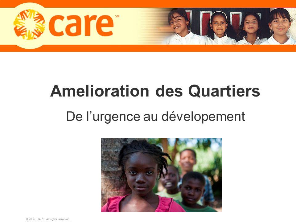 © 2006, CARE. All rights reserved. 1 Amelioration des Quartiers De lurgence au dévelopement