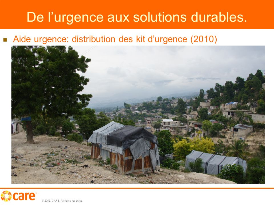 © 2006, CARE. All rights reserved. 4 4 De lurgence aux solutions durables.