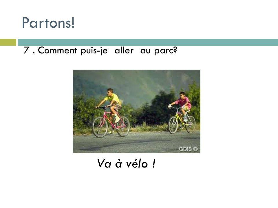 7. Comment puis-je aller au parc Va à vélo ! Partons!
