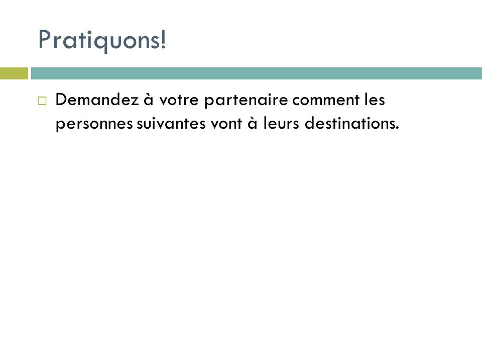 Pratiquons! Demandez à votre partenaire comment les personnes suivantes vont à leurs destinations.