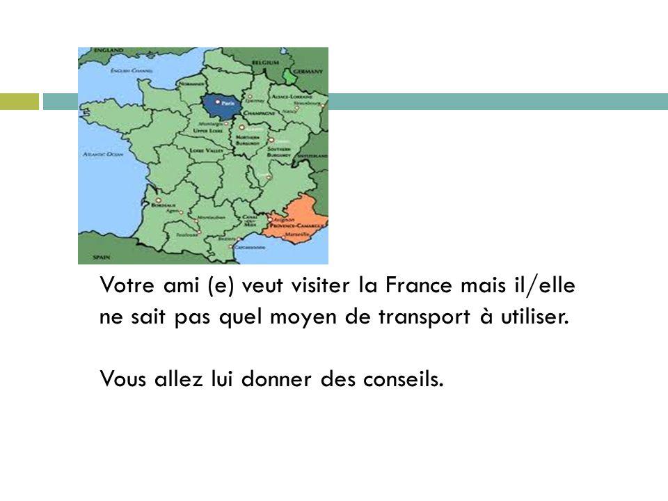 Votre ami (e) veut visiter la France mais il/elle ne sait pas quel moyen de transport à utiliser.