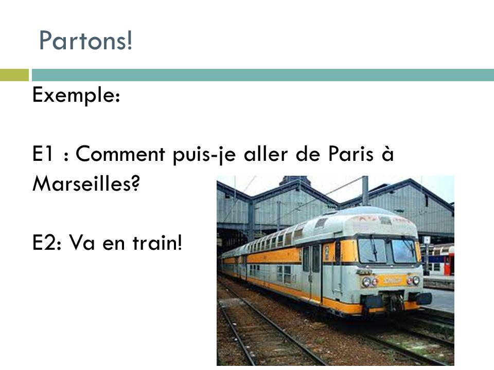 Partons! Exemple: E1 : Comment puis-je aller de Paris à Marseilles E2: Va en train!