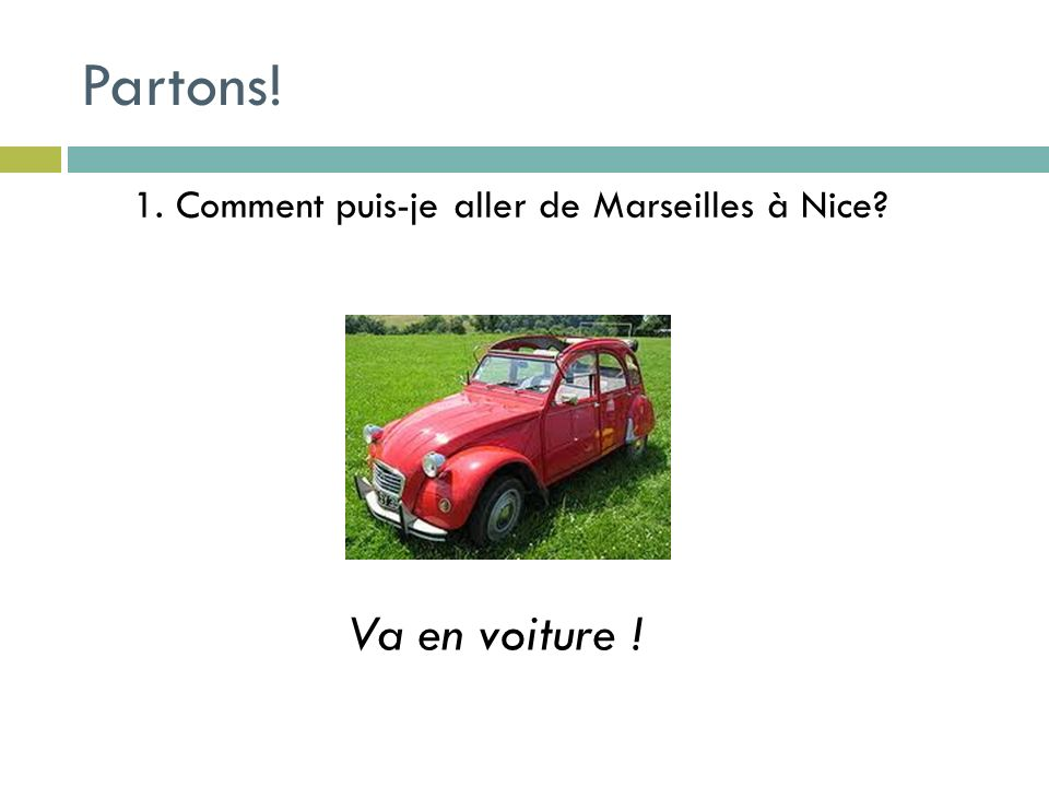 2. Comment dois-je aller de Marseilles à Aix en Provence ? Va en train! Prends le TGV Partons!
