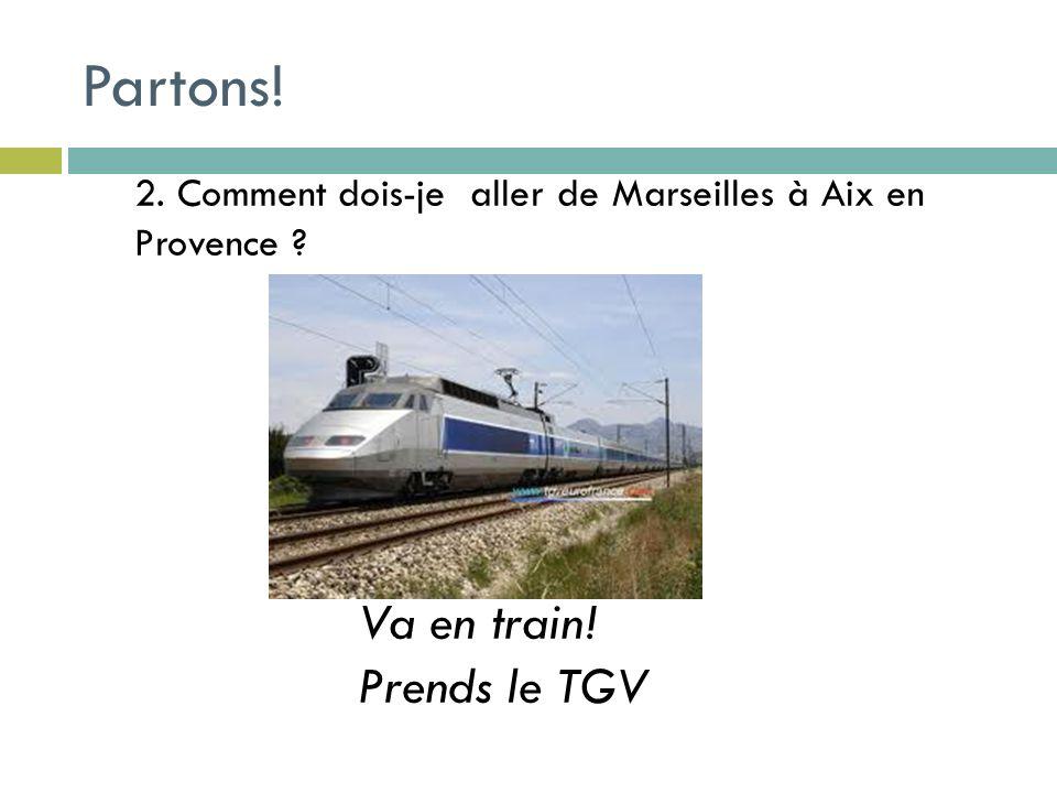 2. Comment dois-je aller de Marseilles à Aix en Provence Va en train! Prends le TGV Partons!