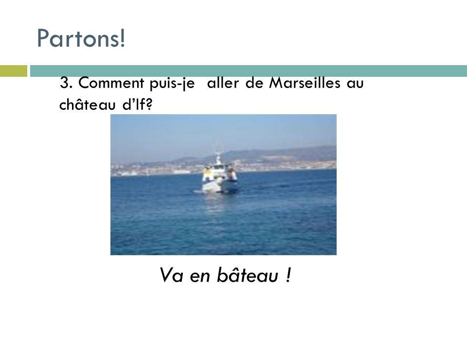3. Comment puis-je aller de Marseilles au château dIf Va en bâteau ! Partons!