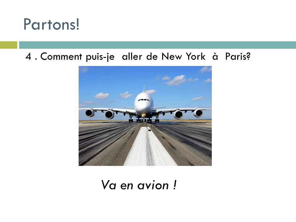 4. Comment puis-je aller de New York à Paris? Va en avion ! Partons!