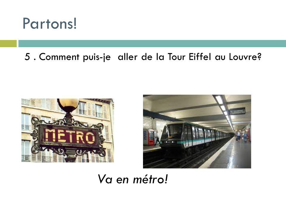6. Comment puis-je aller du Louvre au Champs Elysés? Va à pieds ! Partons!