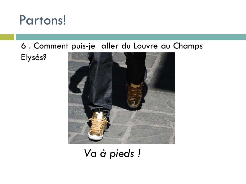 6. Comment puis-je aller du Louvre au Champs Elysés Va à pieds ! Partons!