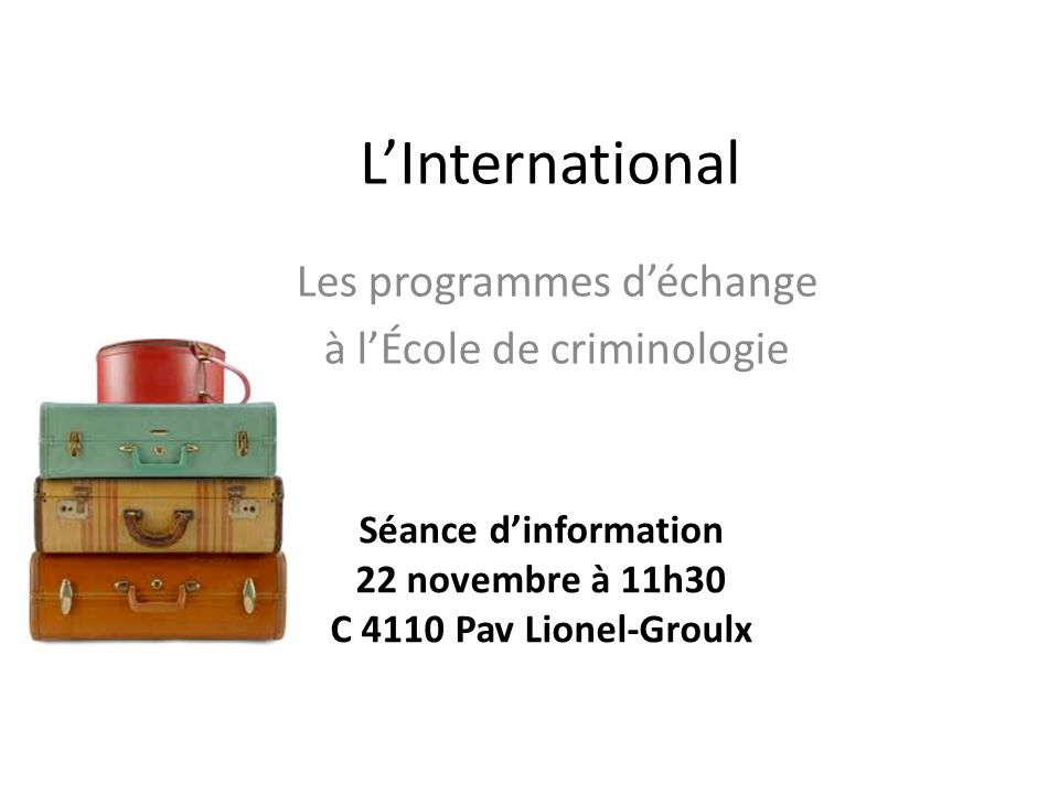 LInternational Les programmes déchange à lÉcole de criminologie Séance dinformation 22 novembre à 11h30 C 4110 Pav Lionel-Groulx