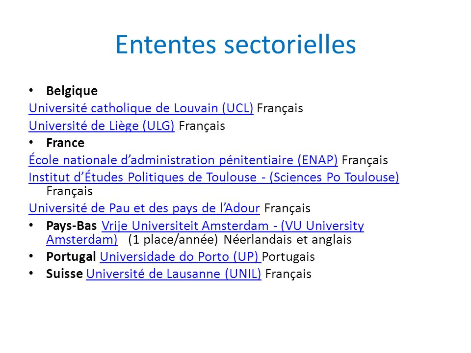 Ententes sectorielles Belgique Université catholique de Louvain (UCL)Université catholique de Louvain (UCL) Français Université de Liège (ULG)Université de Liège (ULG) Français France École nationale dadministration pénitentiaire (ENAP)École nationale dadministration pénitentiaire (ENAP) Français Institut dÉtudes Politiques de Toulouse - (Sciences Po Toulouse) Institut dÉtudes Politiques de Toulouse - (Sciences Po Toulouse) Français Université de Pau et des pays de lAdourUniversité de Pau et des pays de lAdour Français Pays-Bas Vrije Universiteit Amsterdam - (VU University Amsterdam) (1 place/année) Néerlandais et anglaisVrije Universiteit Amsterdam - (VU University Amsterdam) Portugal Universidade do Porto (UP) PortugaisUniversidade do Porto (UP) Suisse Université de Lausanne (UNIL) FrançaisUniversité de Lausanne (UNIL)