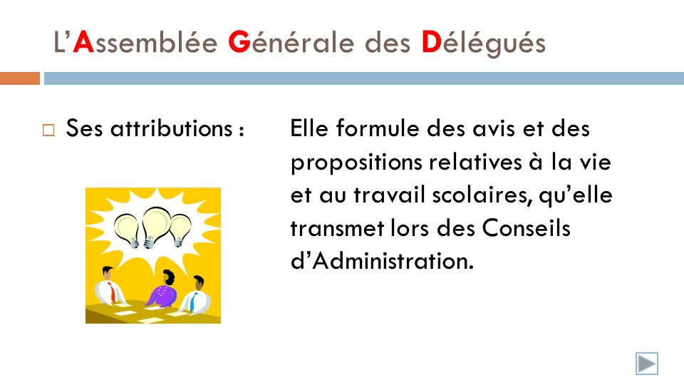 LAssemblée Générale des Délégués Ses attributions :Elle formule des avis et des propositions relatives à la vie et au travail scolaires, quelle transmet lors des Conseils dAdministration.