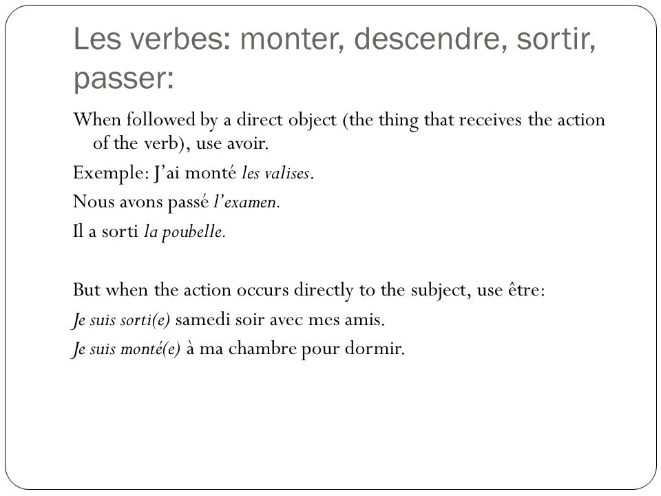 Les verbes: monter, descendre, sortir, passer: When followed by a direct object (the thing that receives the action of the verb), use avoir. Exemple: